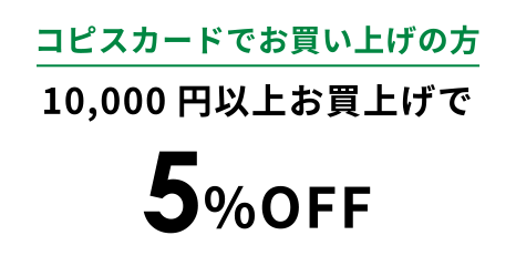 コピスカードでお買い上げの方 10,000円以上お買上げで 5%OFF