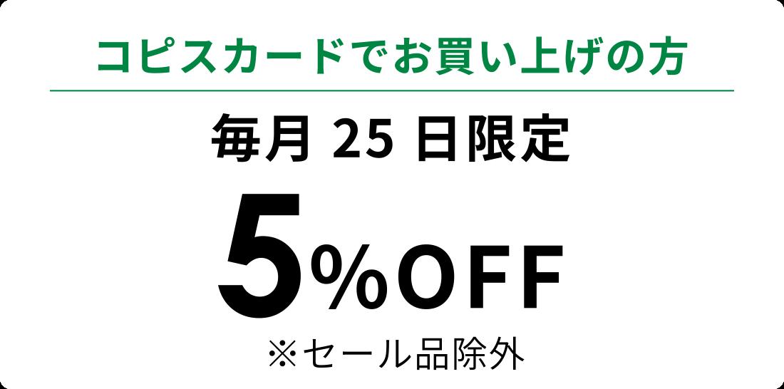 コピスカードでお買い上げの方 毎月25日限定 5%OFF ※セール品除外