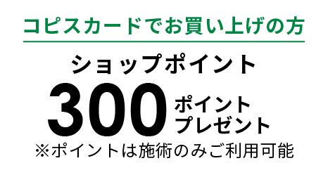 コピスカードでお買い上げの方 ショップポイント 300ポイントプレゼント ※ポイントは施術のみご利用可能
